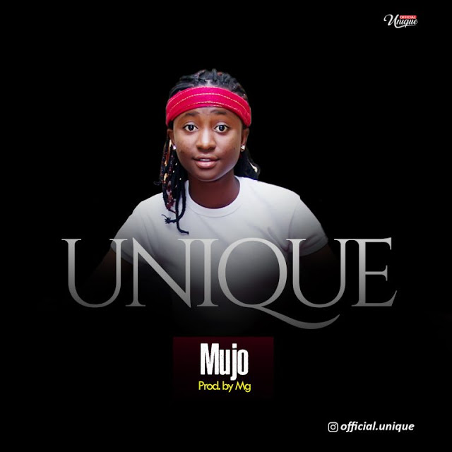 MUSIC: UNIQUE – MUJO [ PROD BY MG]